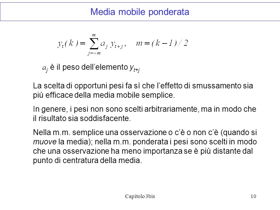 Capitolo 3bis10 a j è il peso dellelemento y t+j La scelta di opportuni pesi fa sì che leffetto di smussamento sia più efficace della media mobile semplice.
