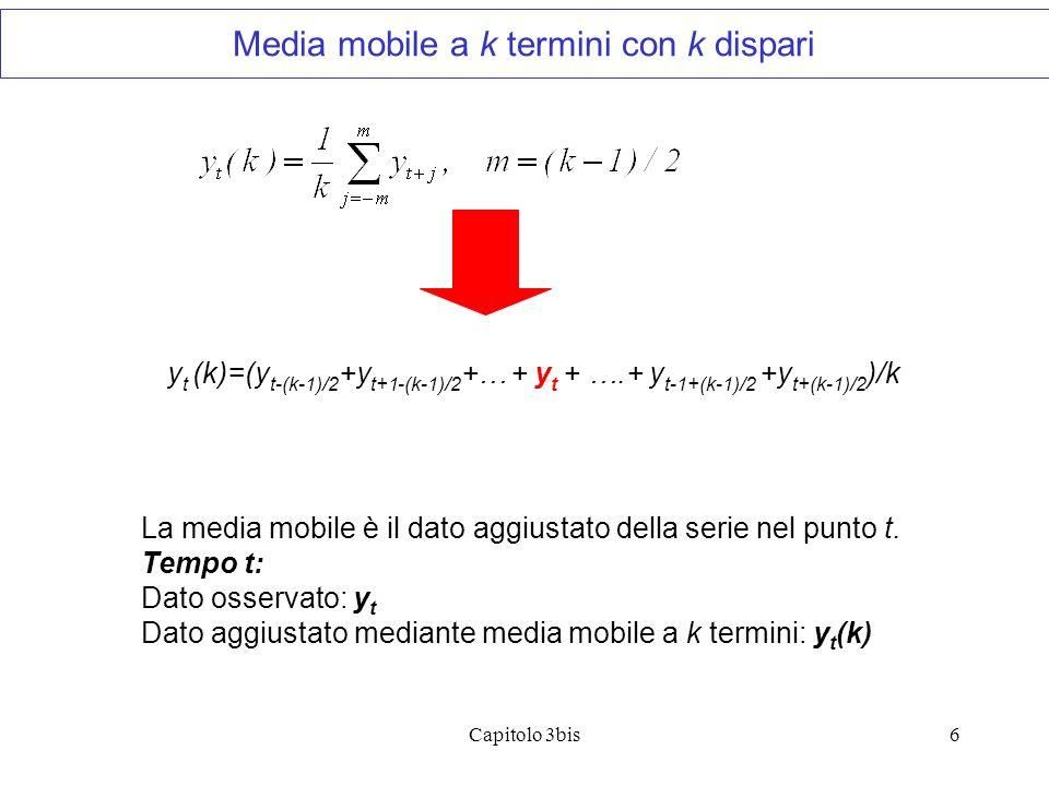 Capitolo 3bis7 y t (k)=(y t-k/2 +y t+1-k/2 +… + y t + y t+1 ….+ y t-1+k/2 +y t+k/2 )/k Con k pari, la media mobile viene a posizionarsi fra il tempo t e il tempo t+1 che non corrisponde ad un effettivo punto temporale di osservazione.