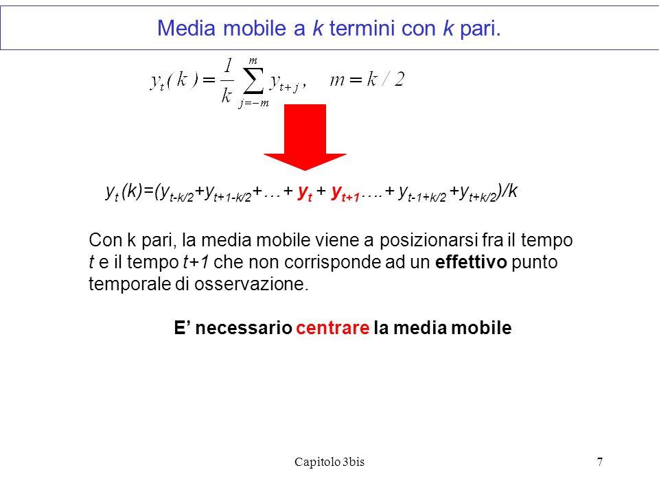 Capitolo 3bis7 y t (k)=(y t-k/2 +y t+1-k/2 +… + y t + y t+1 ….+ y t-1+k/2 +y t+k/2 )/k Con k pari, la media mobile viene a posizionarsi fra il tempo t