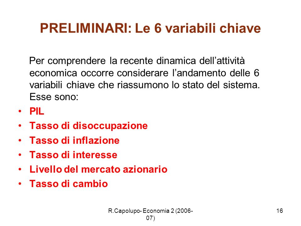 R.Capolupo- Economia 2 (2006- 07) 16 PRELIMINARI: Le 6 variabili chiave Per comprendere la recente dinamica dellattività economica occorre considerare
