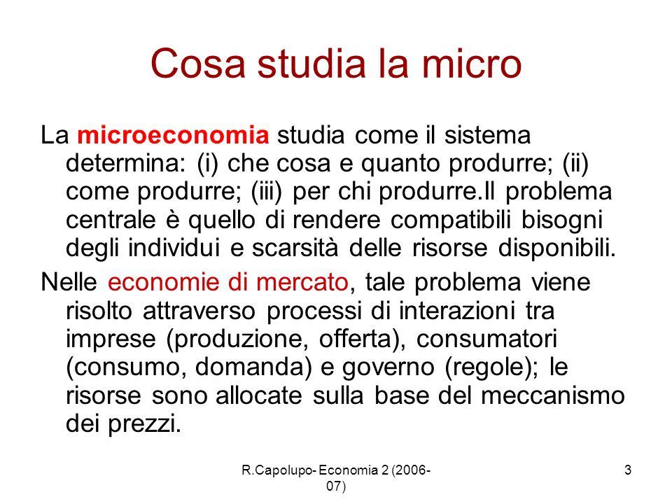 R.Capolupo- Economia 2 (2006- 07) 3 Cosa studia la micro La microeconomia studia come il sistema determina: (i) che cosa e quanto produrre; (ii) come