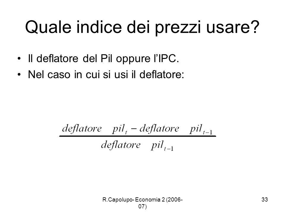 R.Capolupo- Economia 2 (2006- 07) 33 Quale indice dei prezzi usare? Il deflatore del Pil oppure lIPC. Nel caso in cui si usi il deflatore: