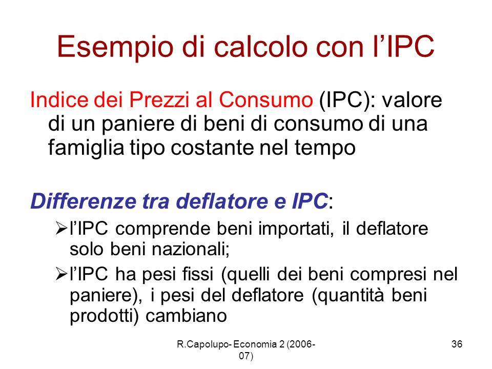 R.Capolupo- Economia 2 (2006- 07) 36 Esempio di calcolo con lIPC Indice dei Prezzi al Consumo (IPC): valore di un paniere di beni di consumo di una fa