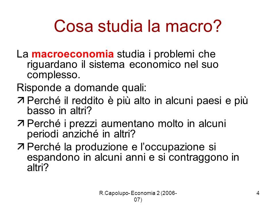 R.Capolupo- Economia 2 (2006- 07) 4 Cosa studia la macro? La macroeconomia studia i problemi che riguardano il sistema economico nel suo complesso. Ri