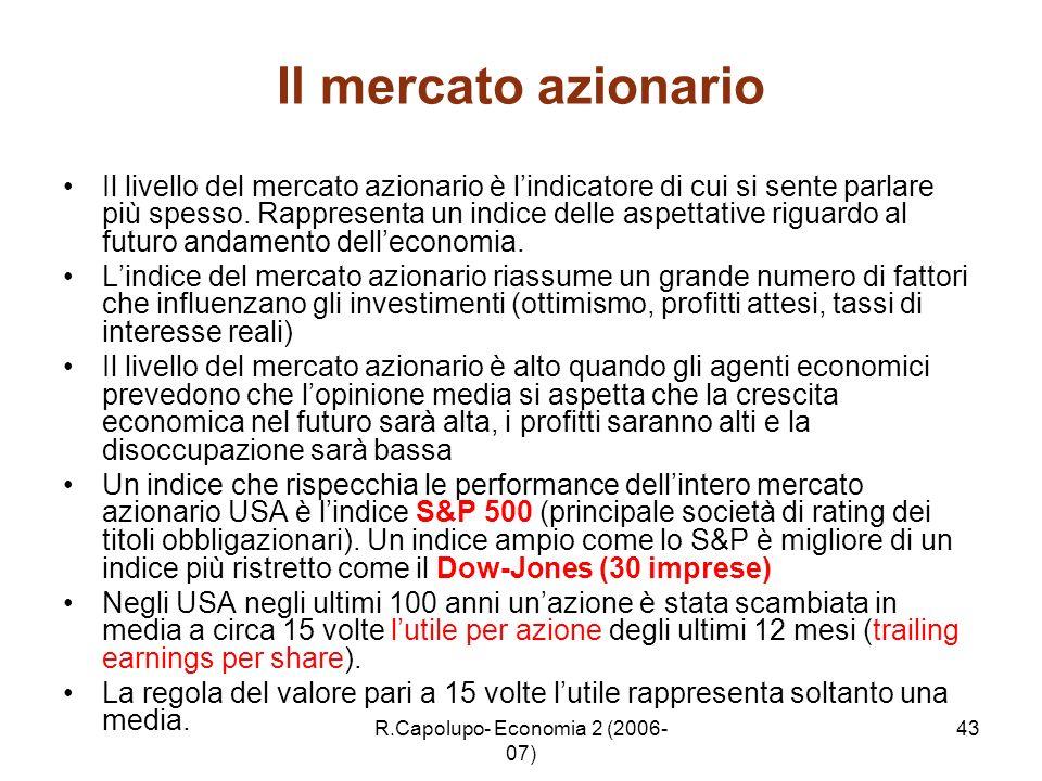 R.Capolupo- Economia 2 (2006- 07) 43 Il mercato azionario Il livello del mercato azionario è lindicatore di cui si sente parlare più spesso. Rappresen