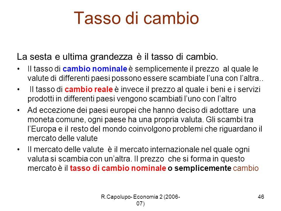 R.Capolupo- Economia 2 (2006- 07) 46 Tasso di cambio La sesta e ultima grandezza è il tasso di cambio. Il tasso di cambio nominale è semplicemente il