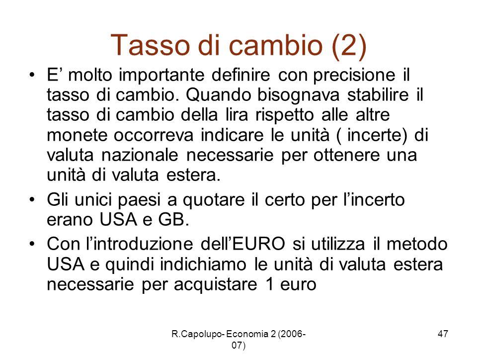 R.Capolupo- Economia 2 (2006- 07) 47 Tasso di cambio (2) E molto importante definire con precisione il tasso di cambio. Quando bisognava stabilire il