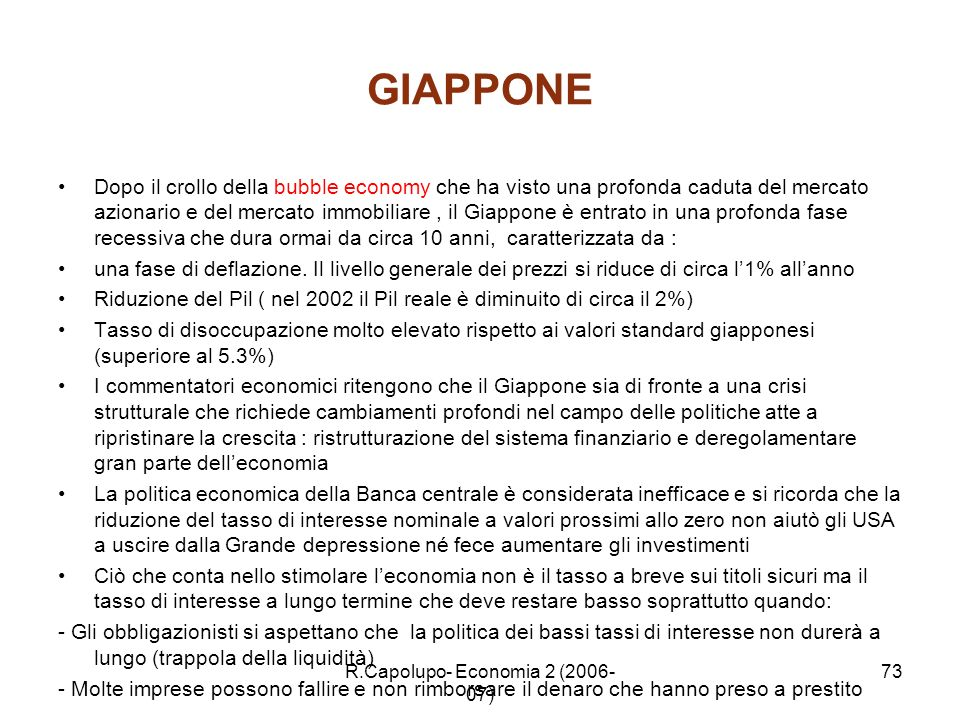 R.Capolupo- Economia 2 (2006- 07) 73 GIAPPONE Dopo il crollo della bubble economy che ha visto una profonda caduta del mercato azionario e del mercato