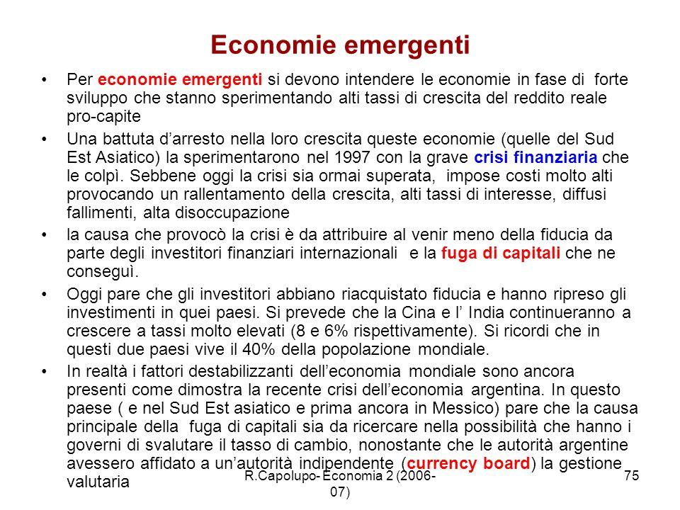 R.Capolupo- Economia 2 (2006- 07) 75 Economie emergenti Per economie emergenti si devono intendere le economie in fase di forte sviluppo che stanno sp