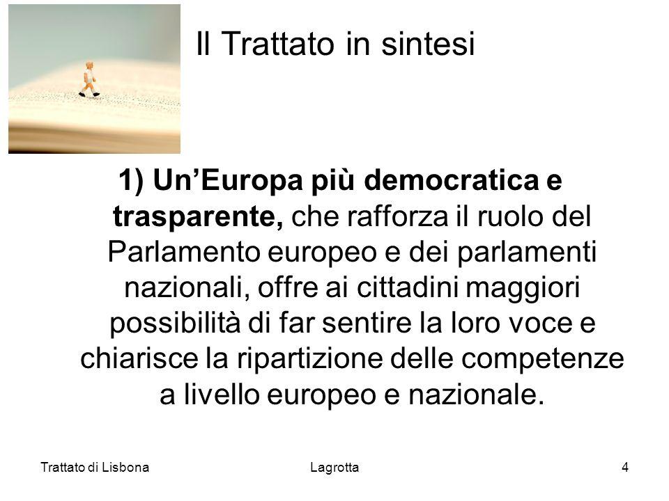 Trattato di LisbonaLagrotta4 Il Trattato in sintesi 1) UnEuropa più democratica e trasparente, che rafforza il ruolo del Parlamento europeo e dei parl