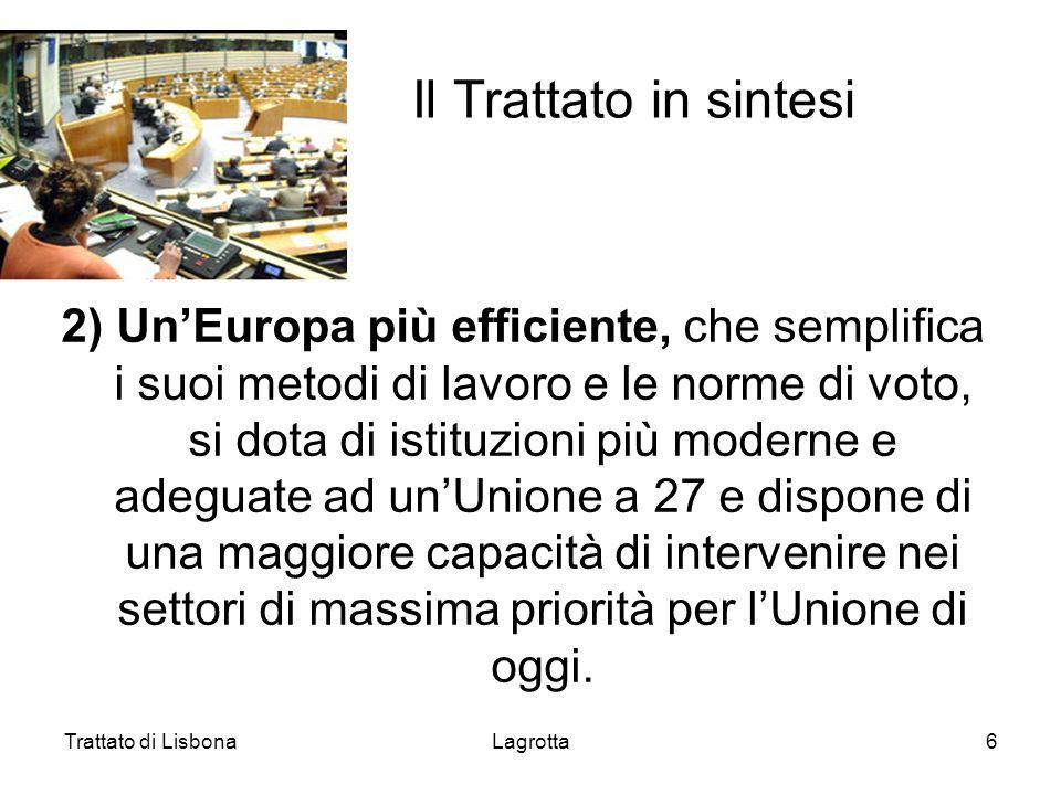 Trattato di LisbonaLagrotta6 Il Trattato in sintesi 2) UnEuropa più efficiente, che semplifica i suoi metodi di lavoro e le norme di voto, si dota di