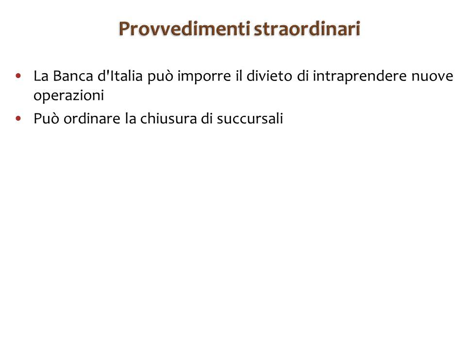 La Banca d Italia può imporre il divieto di intraprendere nuove operazioni Può ordinare la chiusura di succursali