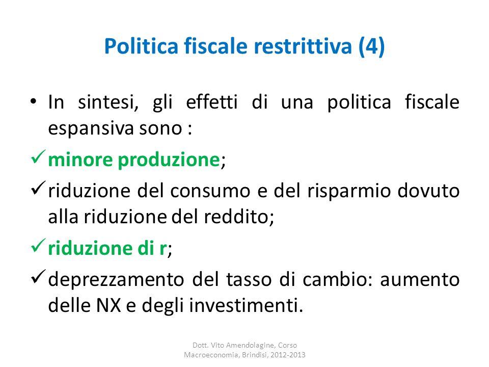 Politica fiscale restrittiva (4) In sintesi, gli effetti di una politica fiscale espansiva sono : minore produzione; riduzione del consumo e del risparmio dovuto alla riduzione del reddito; riduzione di r; deprezzamento del tasso di cambio: aumento delle NX e degli investimenti.