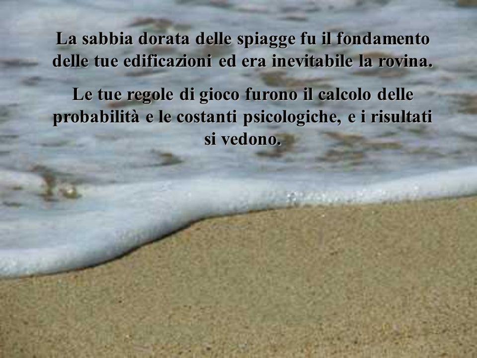 La sabbia dorata delle spiagge fu il fondamento delle tue edificazioni ed era inevitabile la rovina. Le tue regole di gioco furono il calcolo delle pr