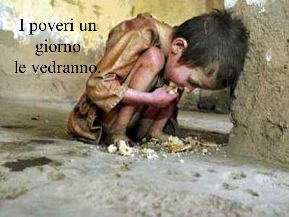 I poveri un giorno le vedranno.