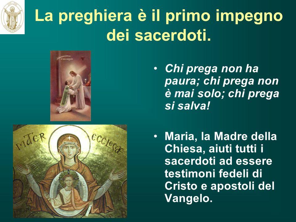 La preghiera è il primo impegno dei sacerdoti. Chi prega non ha paura; chi prega non è mai solo; chi prega si salva! Maria, la Madre della Chiesa, aiu
