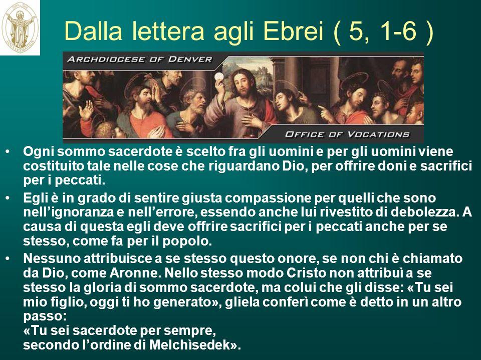 Dalla lettera agli Ebrei ( 5, 1-6 ) Ogni sommo sacerdote è scelto fra gli uomini e per gli uomini viene costituito tale nelle cose che riguardano Dio,