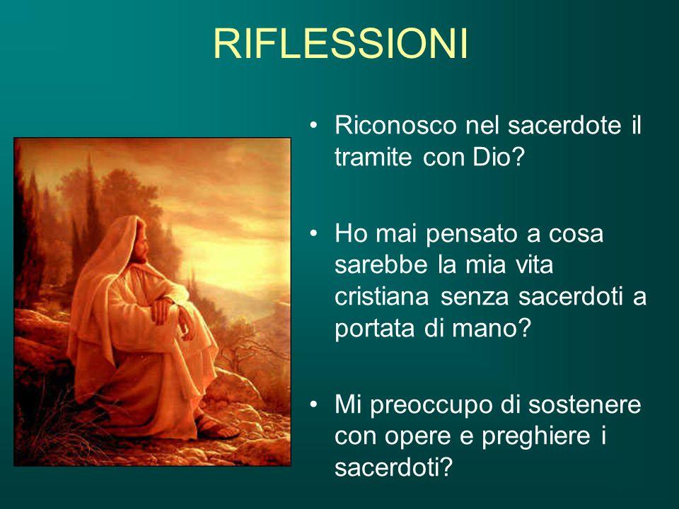 RIFLESSIONI Riconosco nel sacerdote il tramite con Dio? Ho mai pensato a cosa sarebbe la mia vita cristiana senza sacerdoti a portata di mano? Mi preo