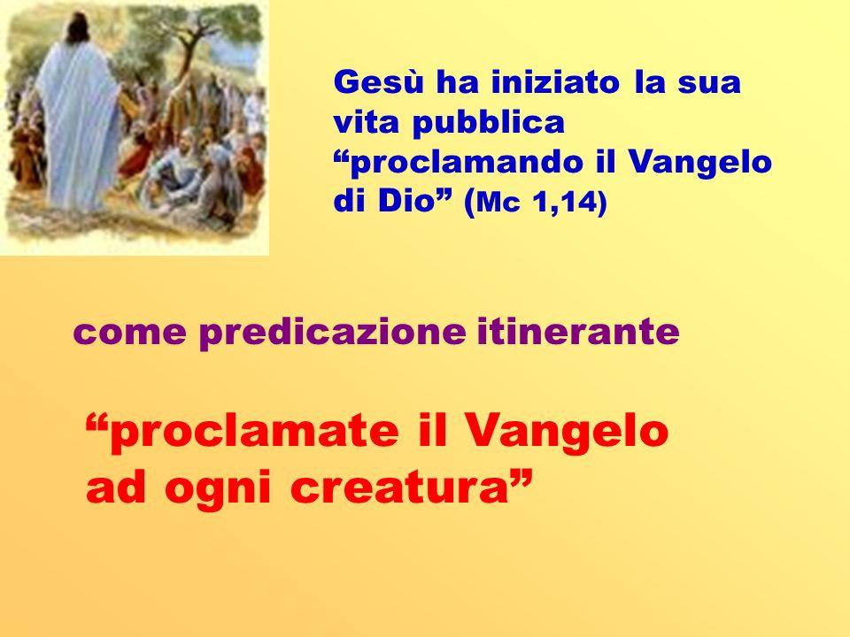 Gesù ha iniziato la sua vita pubblica proclamando il Vangelo di Dio ( Mc 1,14) come predicazione itinerante proclamate il Vangelo ad ogni creatura