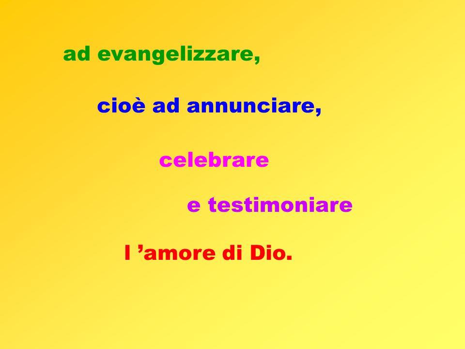 ad evangelizzare, cioè ad annunciare, celebrare e testimoniare l amore di Dio.