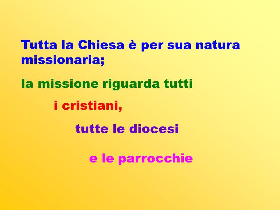 Tutta la Chiesa è per sua natura missionaria; la missione riguarda tutti i cristiani, tutte le diocesi e le parrocchie