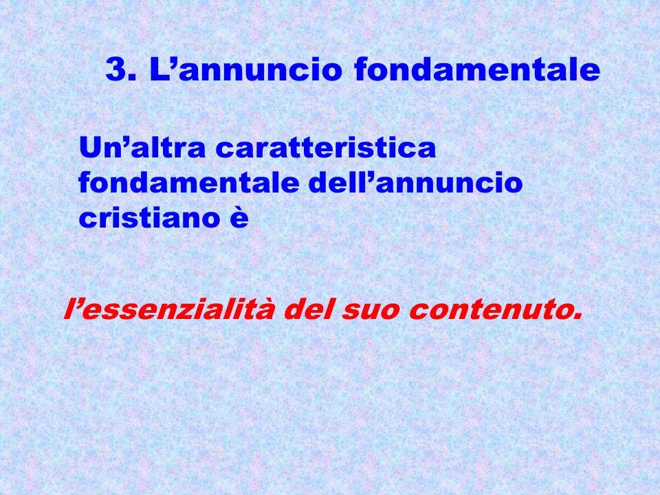 3. Lannuncio fondamentale Unaltra caratteristica fondamentale dellannuncio cristiano è lessenzialità del suo contenuto.