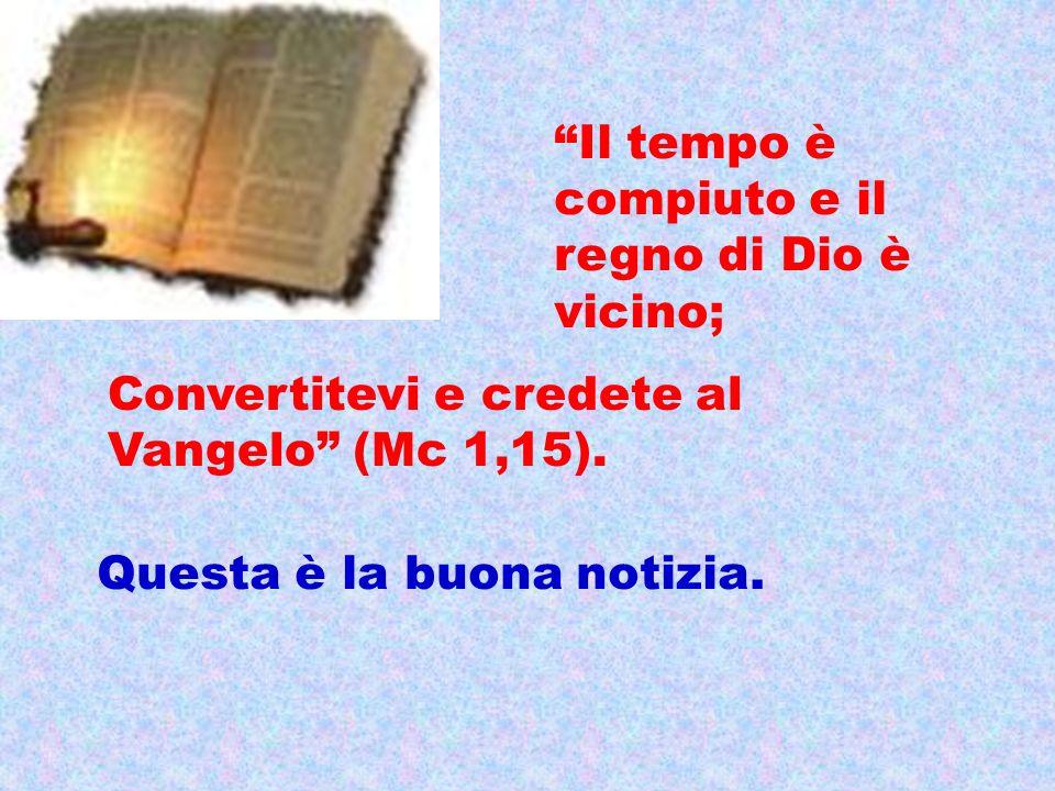 Il tempo è compiuto e il regno di Dio è vicino; Convertitevi e credete al Vangelo (Mc 1,15). Questa è la buona notizia.
