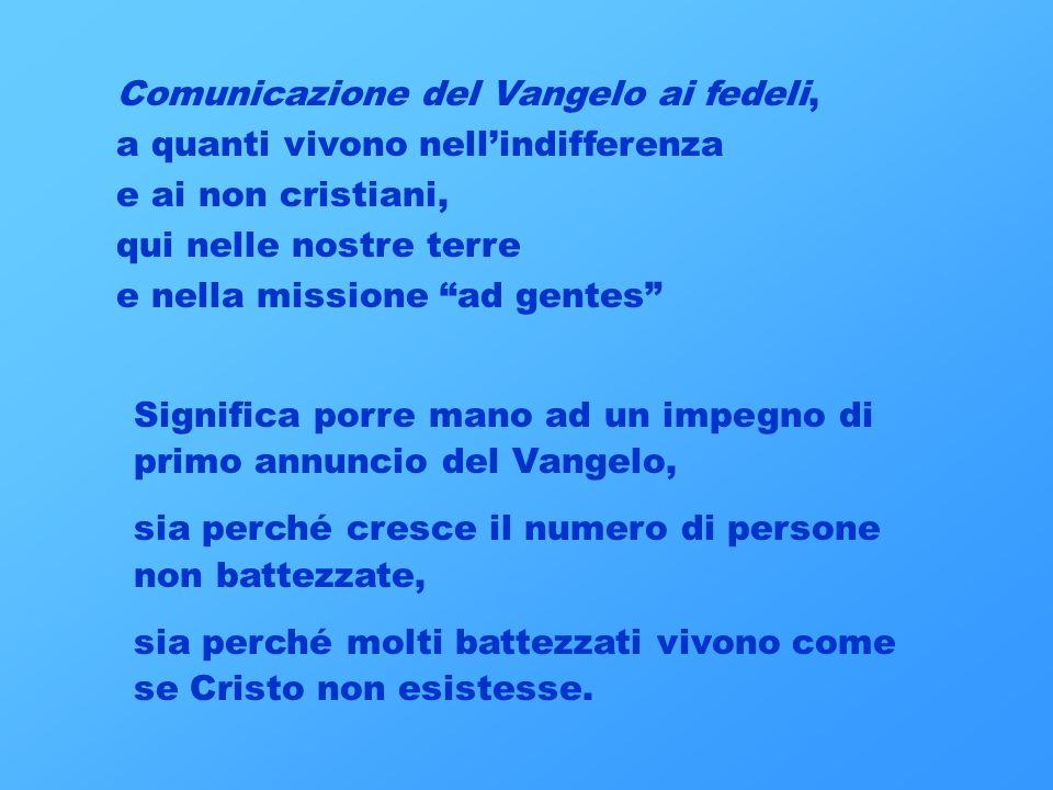 Comunicazione del Vangelo ai fedeli, a quanti vivono nellindifferenza e ai non cristiani, qui nelle nostre terre e nella missione ad gentes Significa