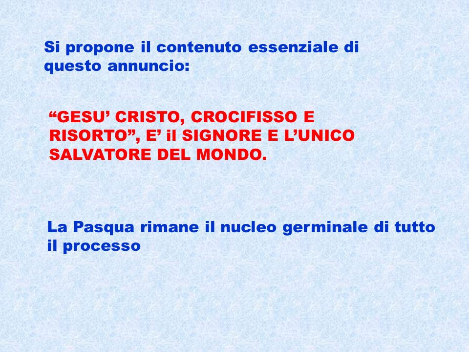 Si propone il contenuto essenziale di questo annuncio: La Pasqua rimane il nucleo germinale di tutto il processo GESU CRISTO, CROCIFISSO E RISORTO, E