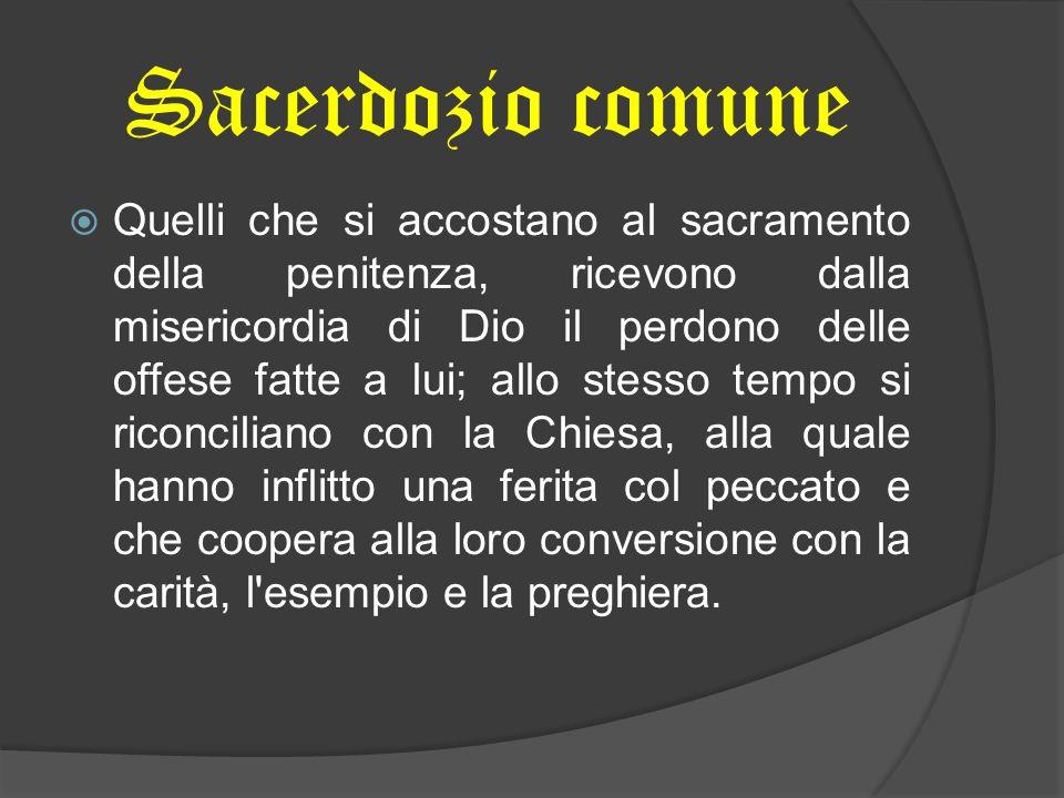 Sacerdozio comune Quelli che si accostano al sacramento della penitenza, ricevono dalla misericordia di Dio il perdono delle offese fatte a lui; allo