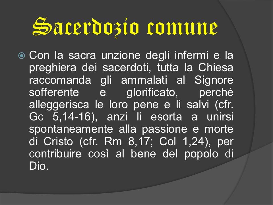 Sacerdozio comune Con la sacra unzione degli infermi e la preghiera dei sacerdoti, tutta la Chiesa raccomanda gli ammalati al Signore sofferente e glo