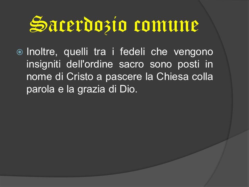 Sacerdozio comune Inoltre, quelli tra i fedeli che vengono insigniti dell'ordine sacro sono posti in nome di Cristo a pascere la Chiesa colla parola e