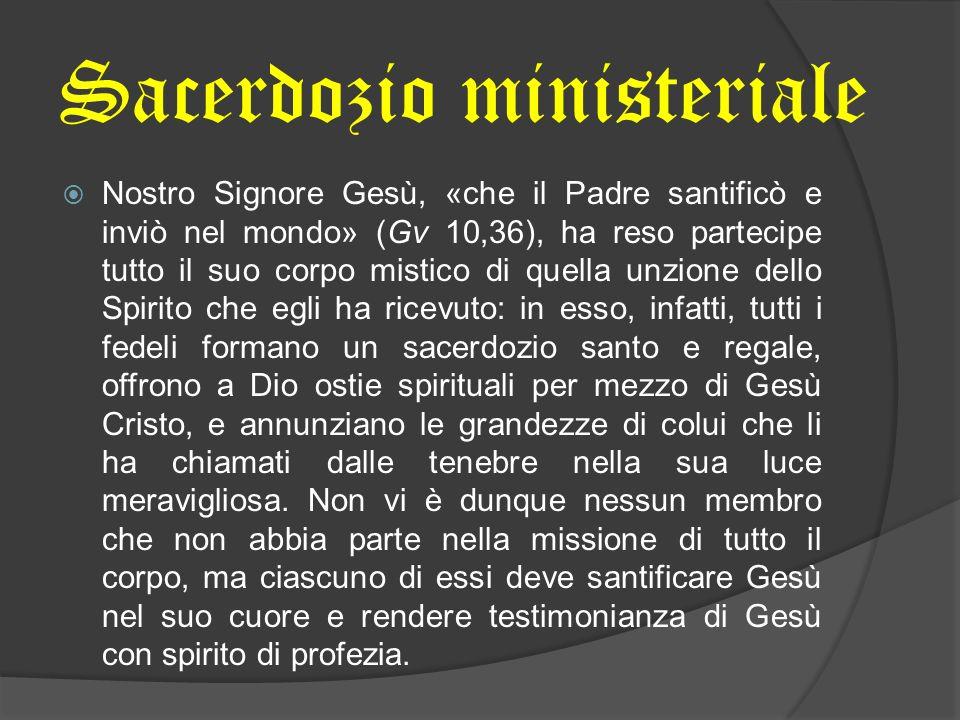 Sacerdozio ministeriale Nostro Signore Gesù, «che il Padre santificò e inviò nel mondo» (Gv 10,36), ha reso partecipe tutto il suo corpo mistico di qu