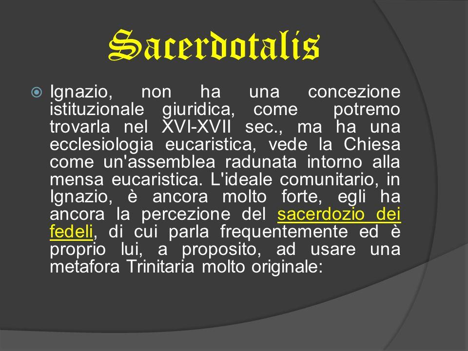 Sacerdotalis Ignazio, non ha una concezione istituzionale giuridica, come potremo trovarla nel XVI-XVII sec., ma ha una ecclesiologia eucaristica, vede la Chiesa come un assemblea radunata intorno alla mensa eucaristica.