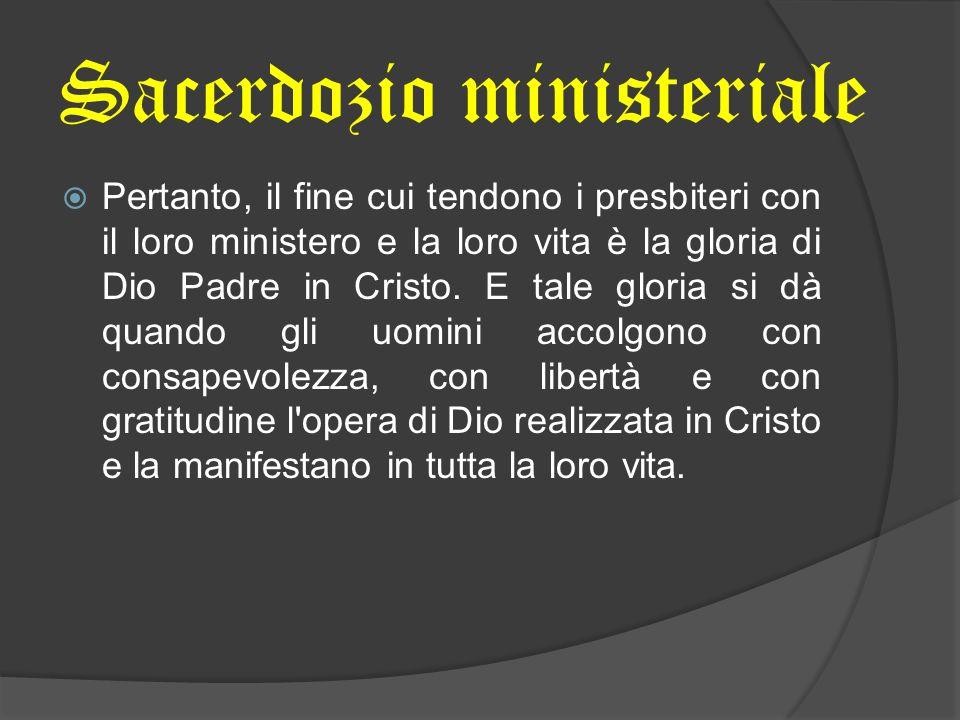 Pertanto, il fine cui tendono i presbiteri con il loro ministero e la loro vita è la gloria di Dio Padre in Cristo. E tale gloria si dà quando gli uom
