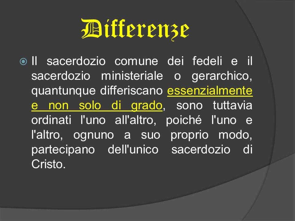 Differenze Il sacerdozio comune dei fedeli e il sacerdozio ministeriale o gerarchico, quantunque differiscano essenzialmente e non solo di grado, sono tuttavia ordinati l uno all altro, poiché l uno e l altro, ognuno a suo proprio modo, partecipano dell unico sacerdozio di Cristo.