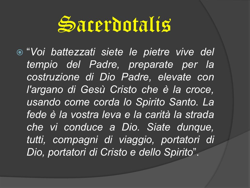 Sacerdotalis Voi battezzati siete le pietre vive del tempio del Padre, preparate per la costruzione di Dio Padre, elevate con l argano di Gesù Cristo che è la croce, usando come corda lo Spirito Santo.