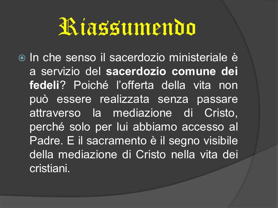 Riassumendo In che senso il sacerdozio ministeriale è a servizio del sacerdozio comune dei fedeli? Poiché lofferta della vita non può essere realizzat