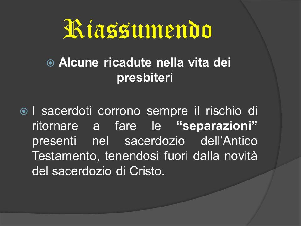 Riassumendo Alcune ricadute nella vita dei presbiteri I sacerdoti corrono sempre il rischio di ritornare a fare le separazioni presenti nel sacerdozio dellAntico Testamento, tenendosi fuori dalla novità del sacerdozio di Cristo.