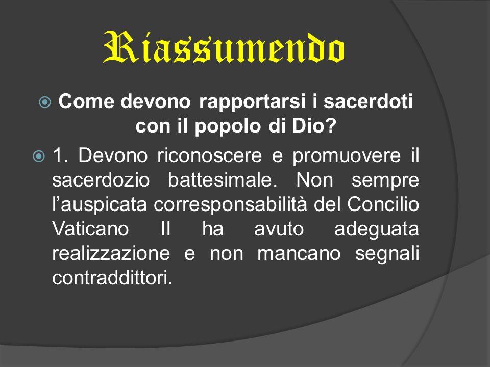 Riassumendo Come devono rapportarsi i sacerdoti con il popolo di Dio? 1. Devono riconoscere e promuovere il sacerdozio battesimale. Non sempre lauspic