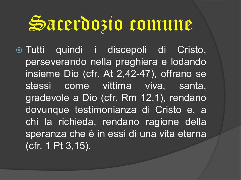 Sacerdozio comune Tutti quindi i discepoli di Cristo, perseverando nella preghiera e lodando insieme Dio (cfr. At 2,42-47), offrano se stessi come vit