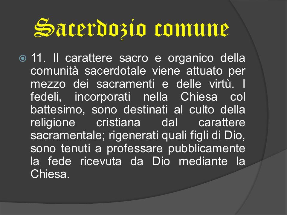 Sacerdozio comune 11. Il carattere sacro e organico della comunità sacerdotale viene attuato per mezzo dei sacramenti e delle virtù. I fedeli, incorpo