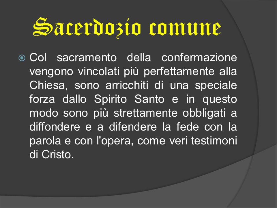 Sacerdozio comune Col sacramento della confermazione vengono vincolati più perfettamente alla Chiesa, sono arricchiti di una speciale forza dallo Spir