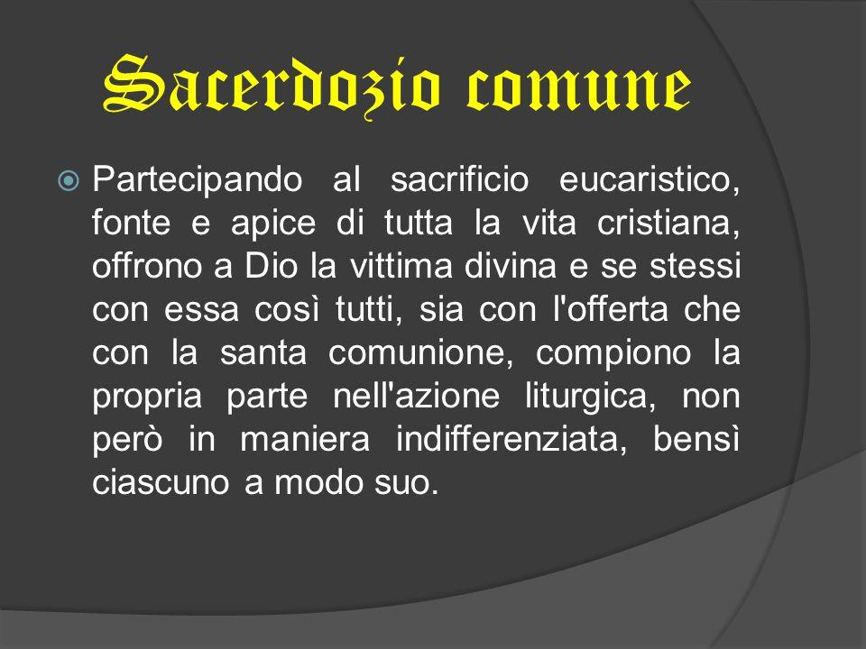 Sacerdozio comune Partecipando al sacrificio eucaristico, fonte e apice di tutta la vita cristiana, offrono a Dio la vittima divina e se stessi con es