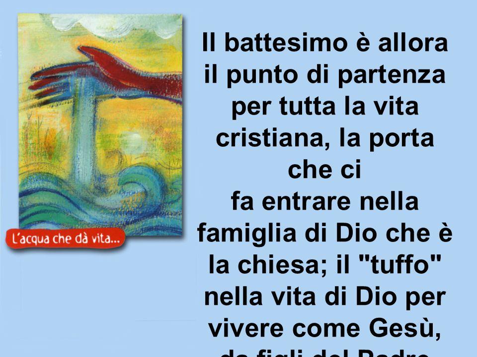 Il battesimo è allora il punto di partenza per tutta la vita cristiana, la porta che ci fa entrare nella famiglia di Dio che è la chiesa; il tuffo nella vita di Dio per vivere come Gesù, da figli del Padre nostro che sta nei cieli.