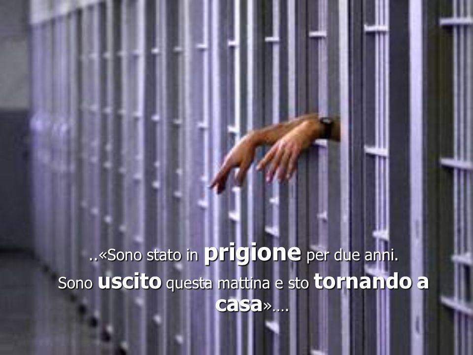 ..«Sono stato in prigione per due anni. Sono uscito questa mattina e sto tornando a casa »….