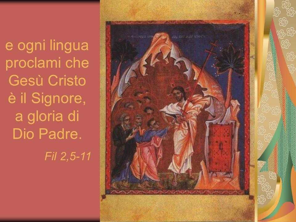 e ogni lingua proclami che Gesù Cristo è il Signore, a gloria di Dio Padre. Fil 2,5-11