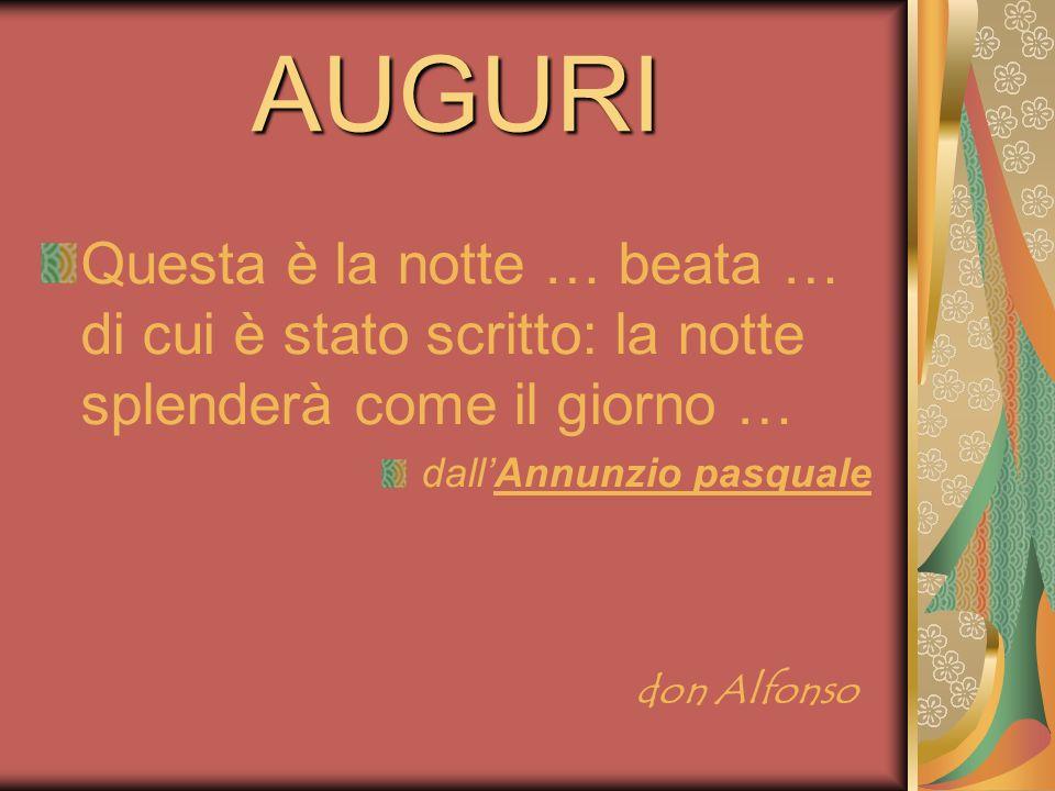 AUGURI Questa è la notte … beata … di cui è stato scritto: la notte splenderà come il giorno … dallAnnunzio pasquale don Alfonso