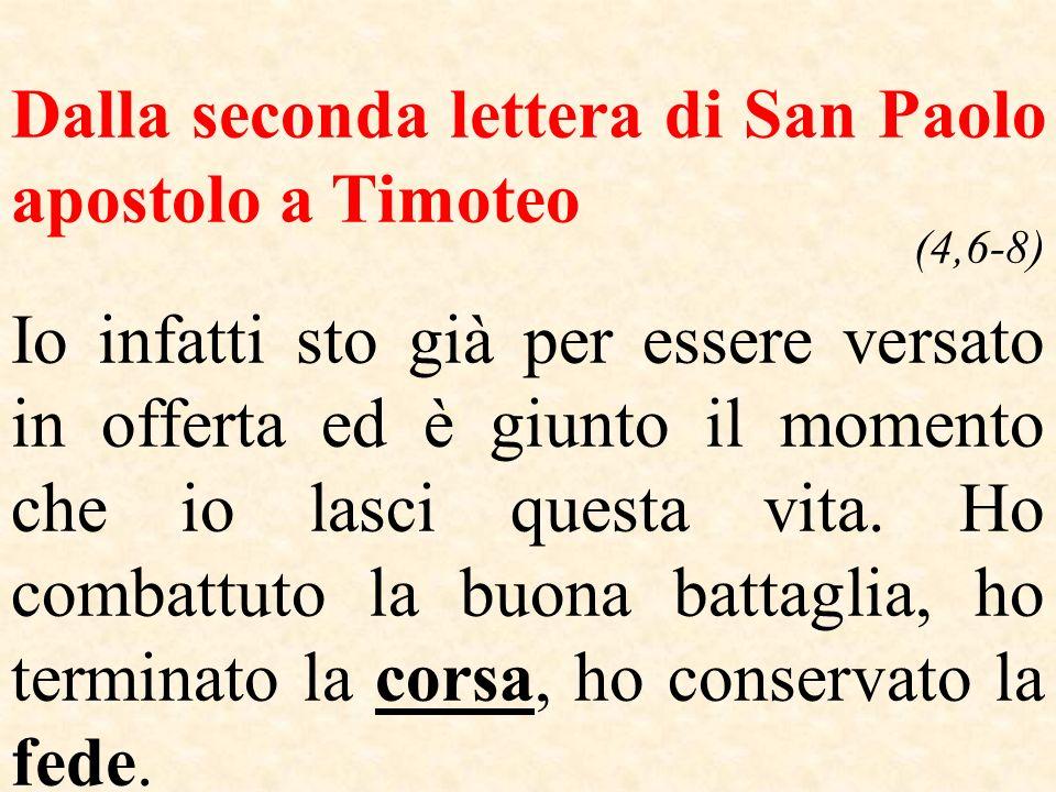 Dalla seconda lettera di San Paolo apostolo a Timoteo (4,6-8) Io infatti sto già per essere versato in offerta ed è giunto il momento che io lasci que