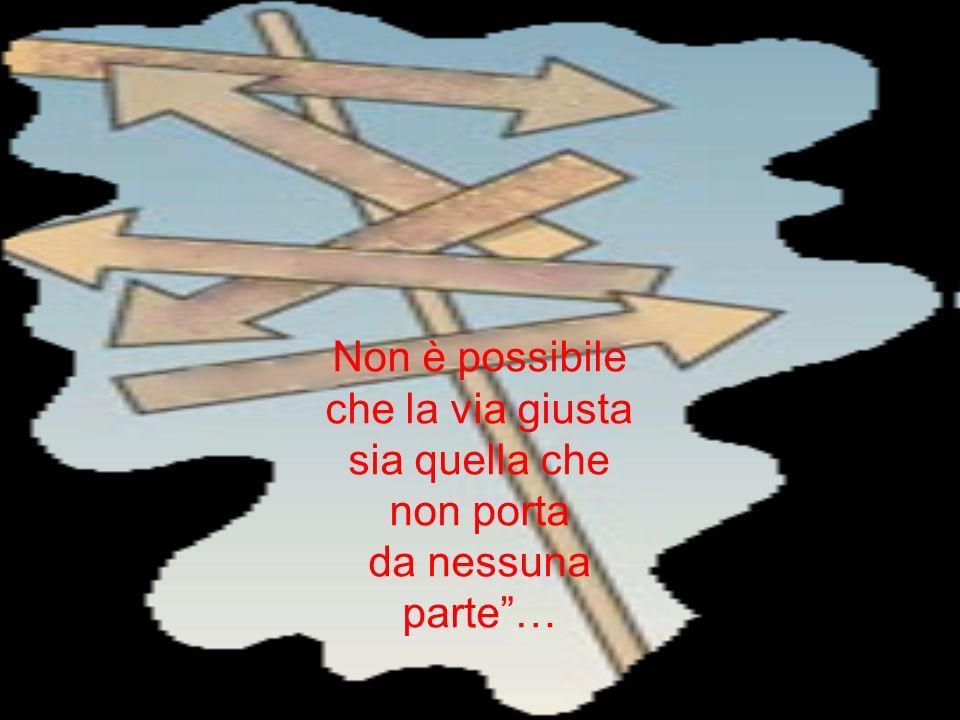 Non è possibile che la via giusta sia quella che non porta da nessuna parte…